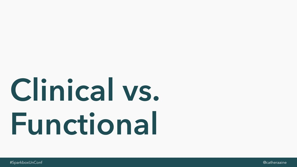 #SparkboxUnConf @catheraaine Clinical vs. Funct...