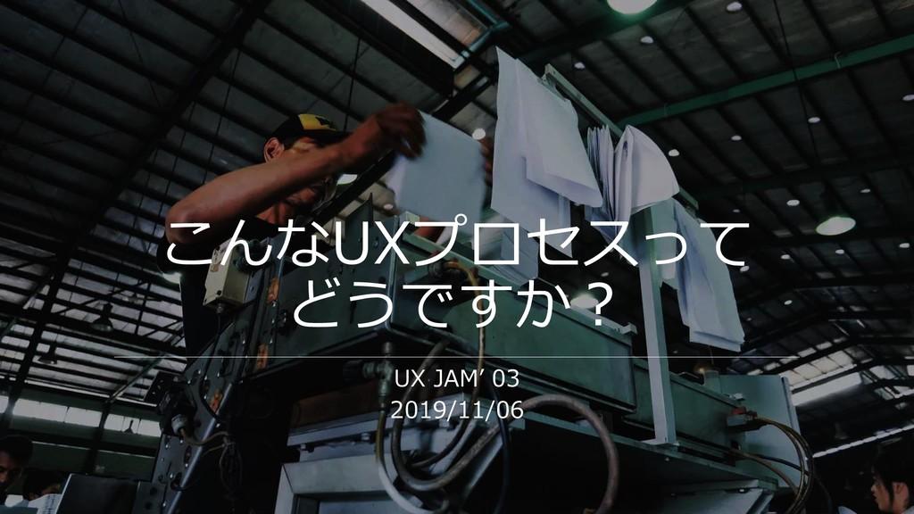 こんなUXプロセスって どうですか? UX JAM' 03 2019/11/06
