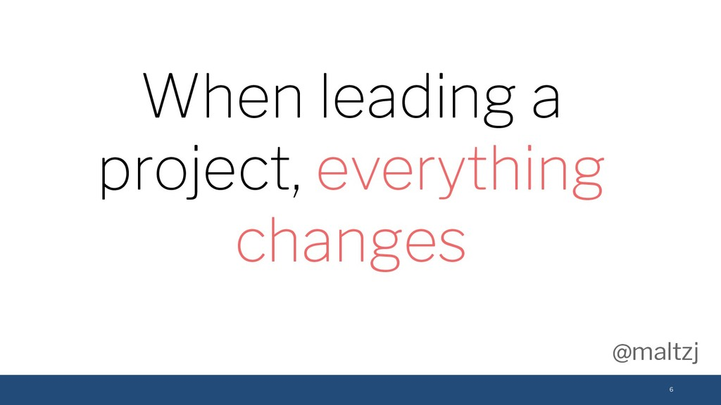 @maltzj 6 When leading a project, everything ch...