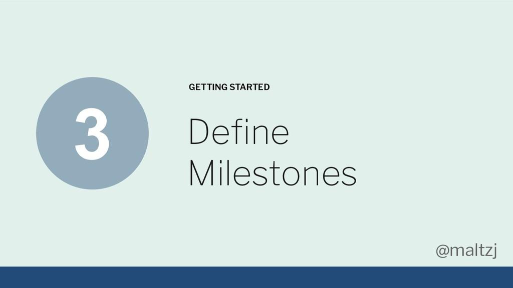 @maltzj Define Milestones GETTING STARTED 3