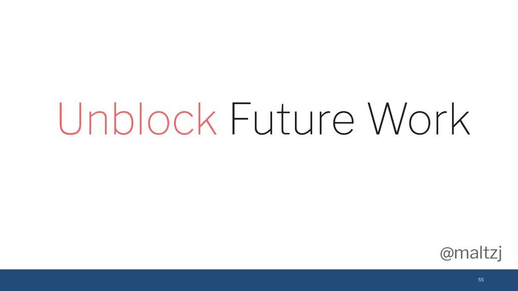 @maltzj 55 Unblock Future Work