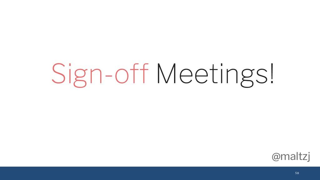 @maltzj 58 Sign-off Meetings!