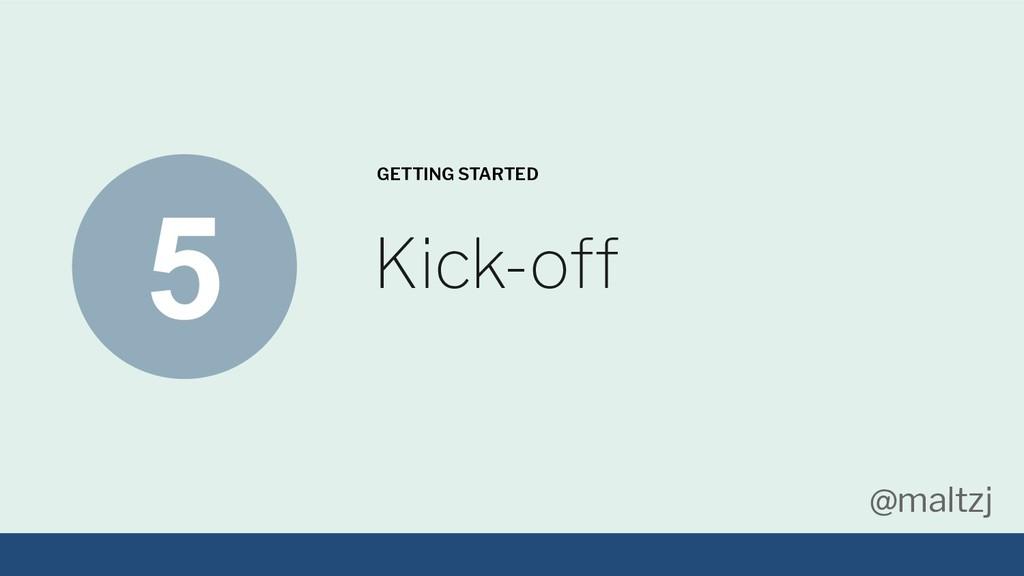 @maltzj Kick-off GETTING STARTED 5