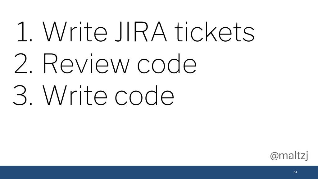 @maltzj 64 1. Write JIRA tickets 2. Review code...