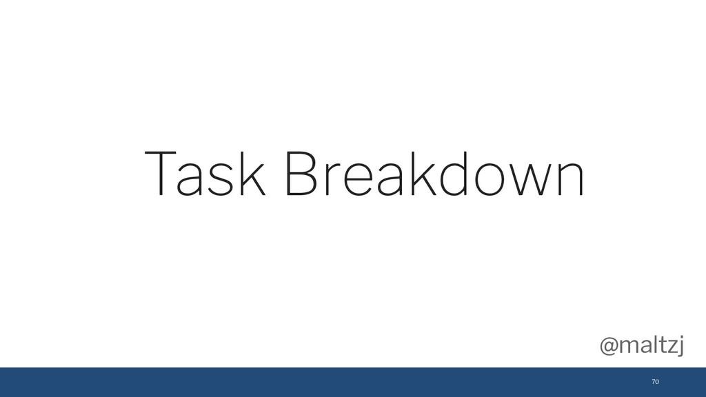 @maltzj 70 Task Breakdown