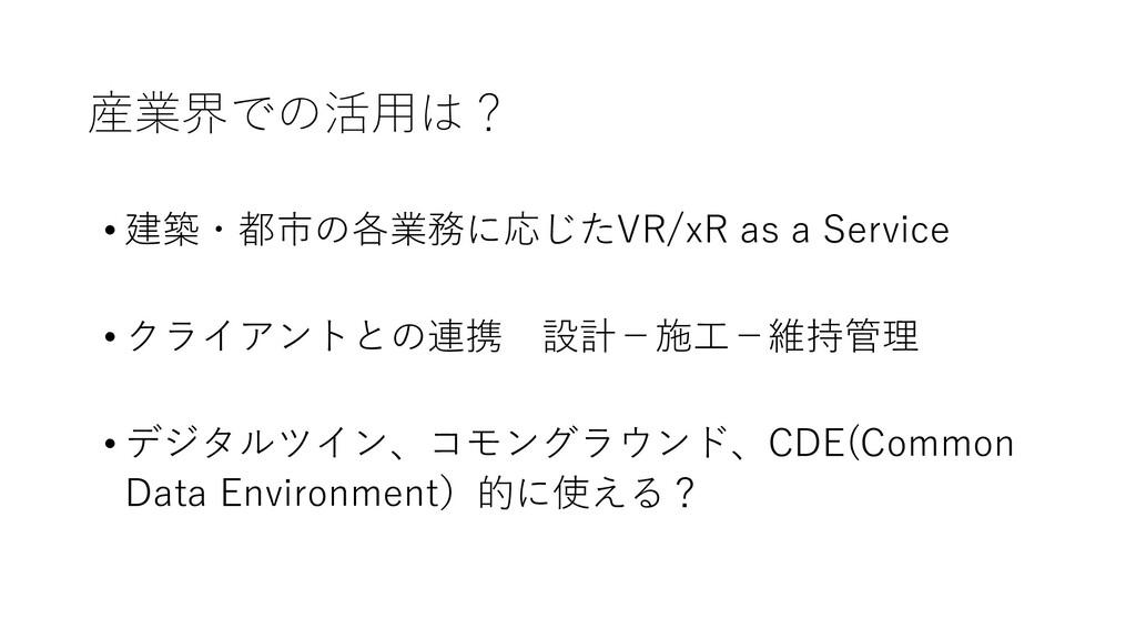 産業界での活用は? • 建築・都市の各業務に応じたVR/xR as a Service • ク...