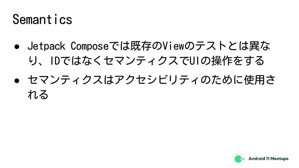 Semantics ● Jetpack Composeでは既存のViewのテストとは異な り、...