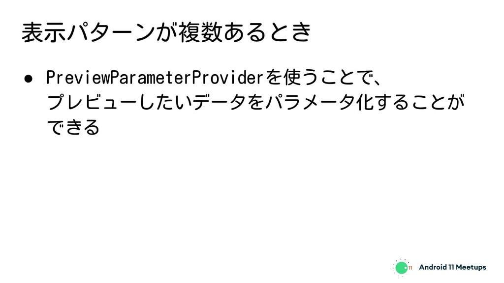 表示パターンが複数あるとき ● PreviewParameterProviderを使うことで、...