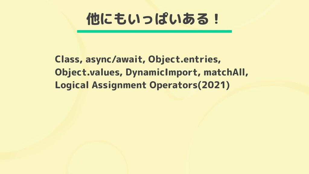 他にもいっぱいある! Class, async/await, Object.entries, ...