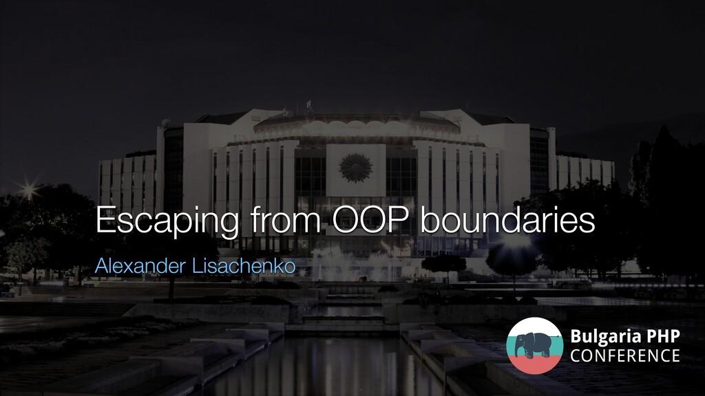 Escaping from OOP boundaries Alexander Lisachen...
