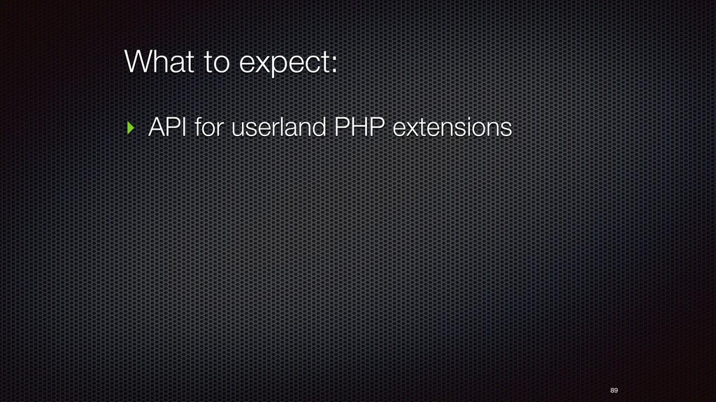 89 ‣ API for userland PHP extensions What to ex...