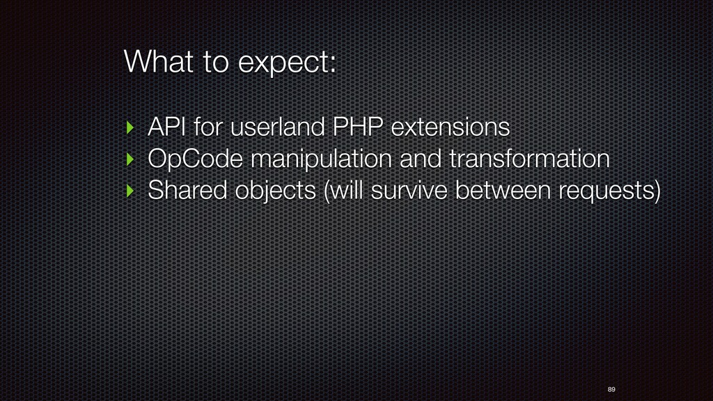 89 ‣ API for userland PHP extensions ‣ OpCode m...