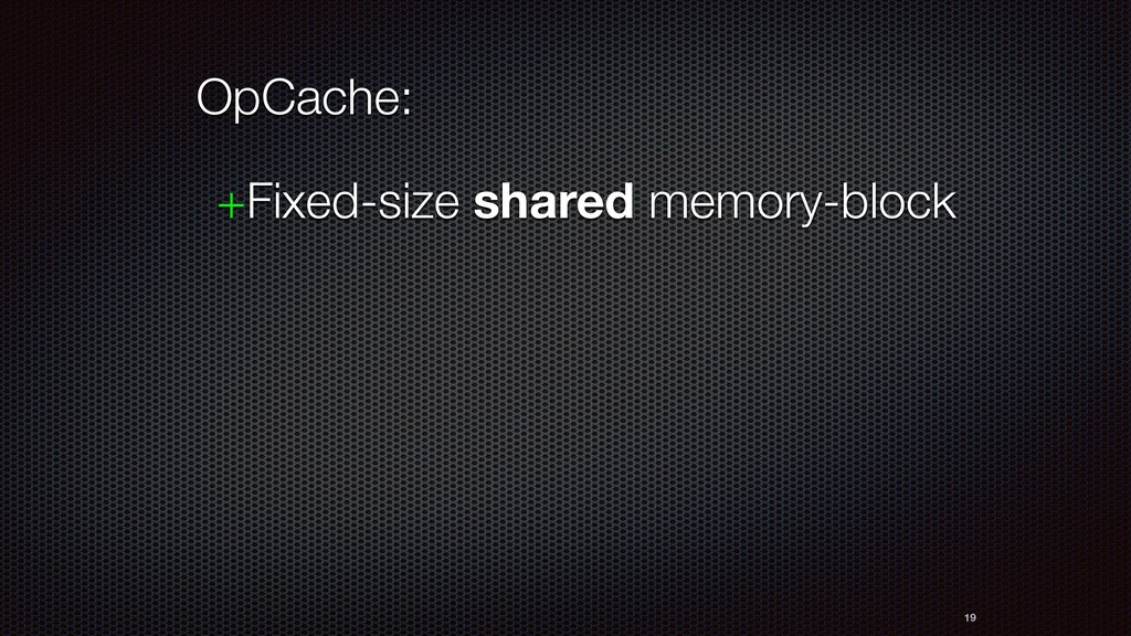 19 OpCache: +Fixed-size shared memory-block