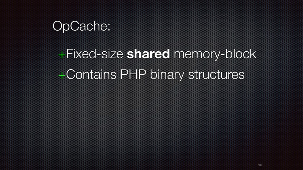 19 OpCache: +Fixed-size shared memory-block +Co...