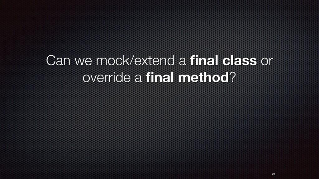 Сan we mock/extend a final class or override a fi...