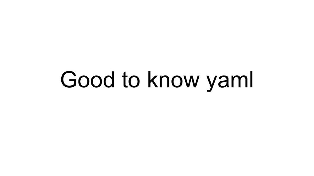 Good to know yaml