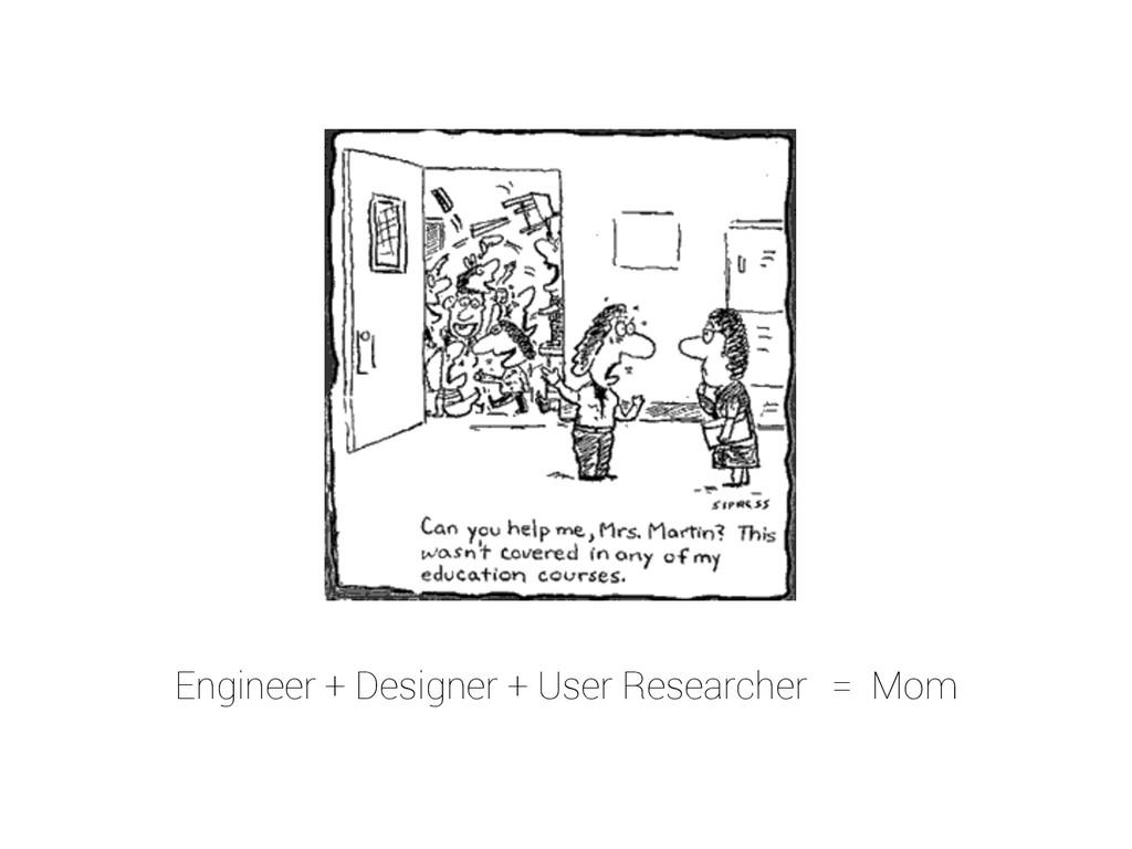 Engineer + Designer + User Researcher = Mom