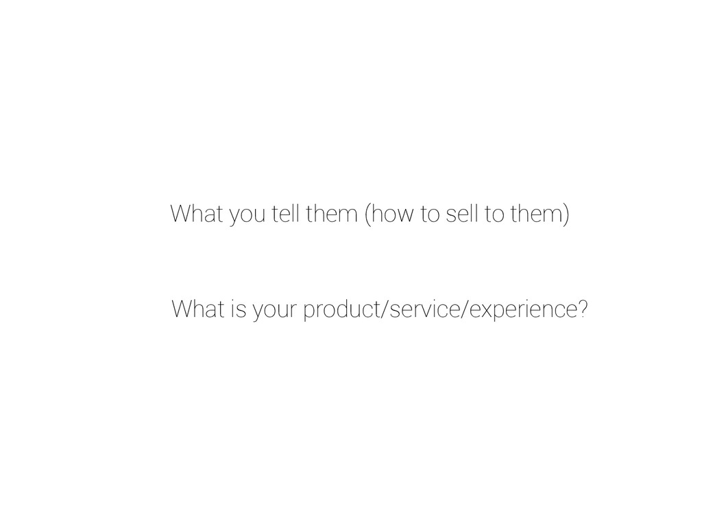 What you tell them (how to sell to them) What i...
