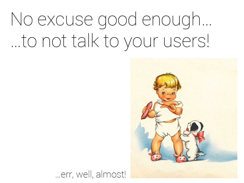 No excuse good enough… …to not talk to your use...