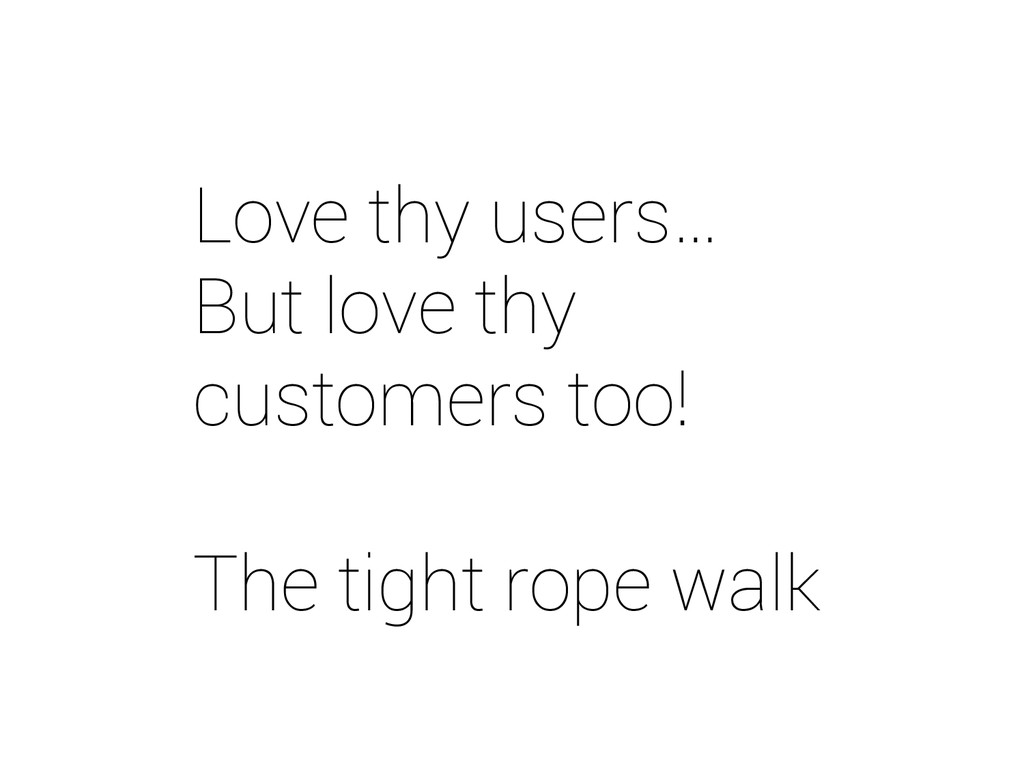 Love thy users… But love thy customers too! The...