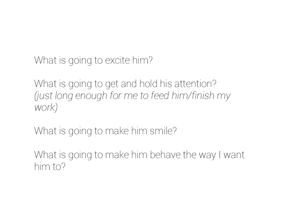 What is going to excite him? What is going to g...
