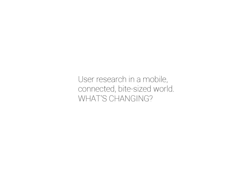 User research in a mobile, connected, bite-size...