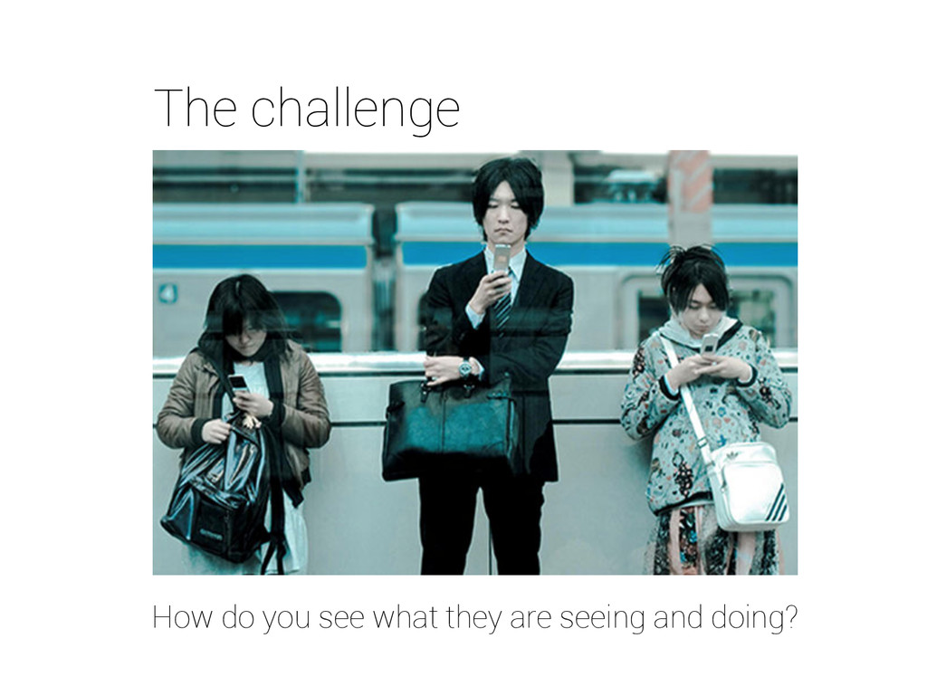 The challenge How do you see what they are seei...