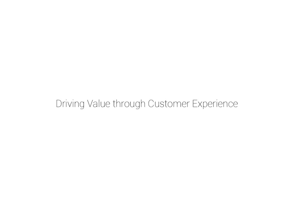 Driving Value through Customer Experience