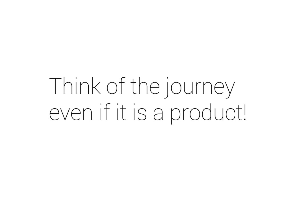 Think of the journey even if it is a product!