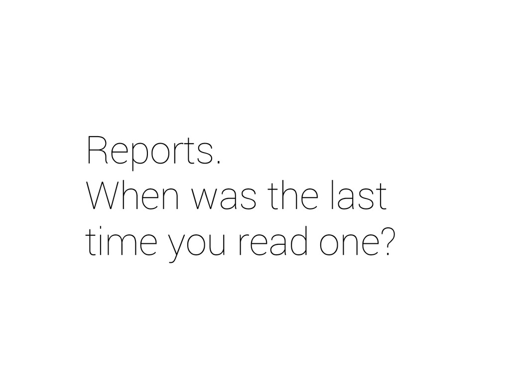 Reports. When was the last time you read one?