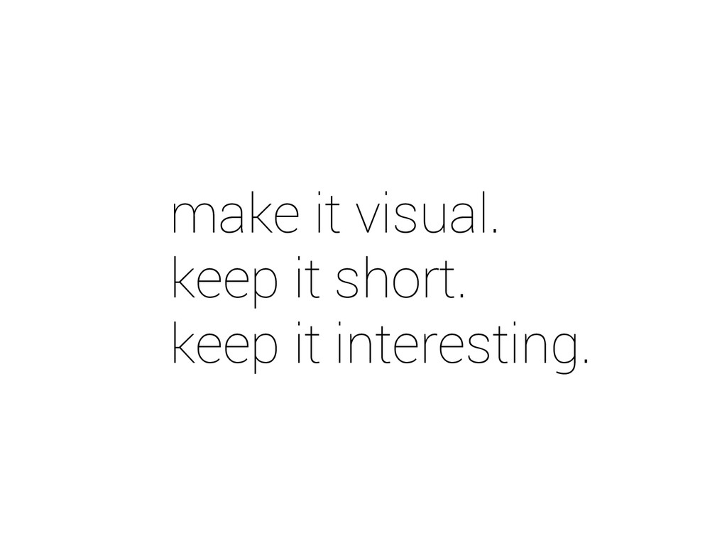 make it visual. keep it short. keep it interest...
