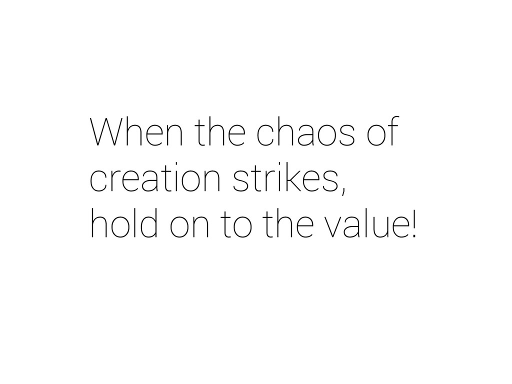 When the chaos of creation strikes, hold on to ...