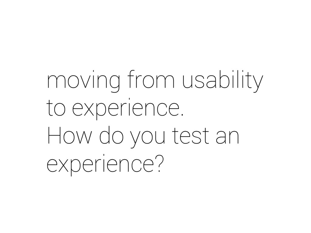 moving from usability to experience. How do you...