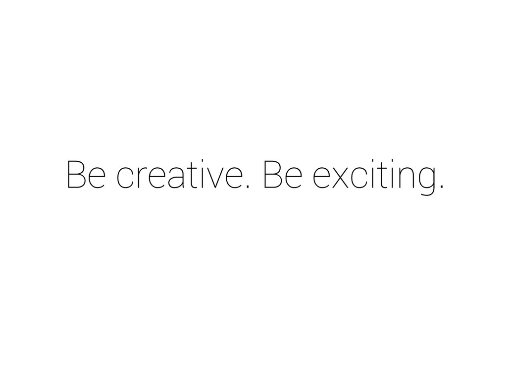 Be creative. Be exciting.