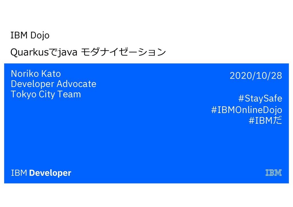 IBM Dojo Quarkusでjava モダナイゼーション Noriko Kato Dev...