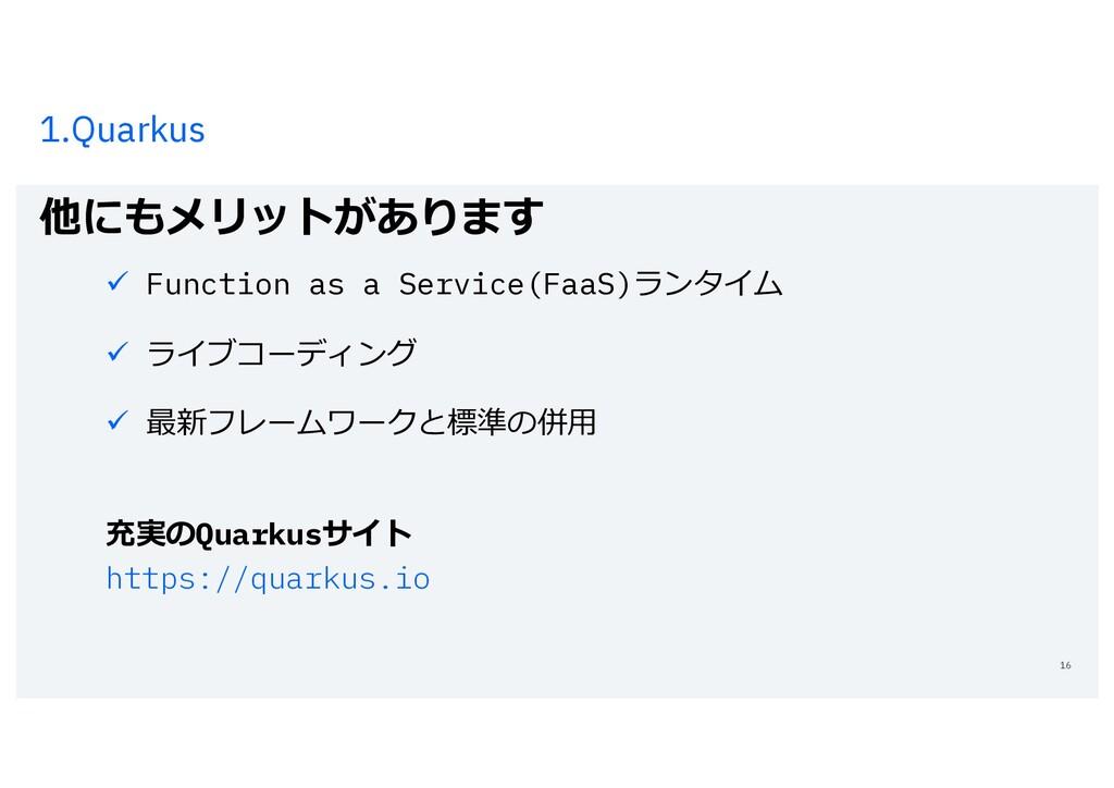 1.Quarkus 他にもメリットがあります 16 ü Function as a Servi...