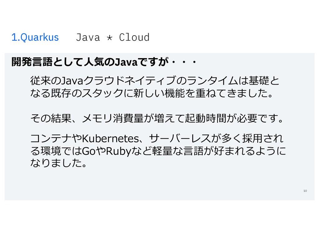 1.Quarkus Java * Cloud 開発⾔語として⼈気のJavaですが・・・ 10 ...