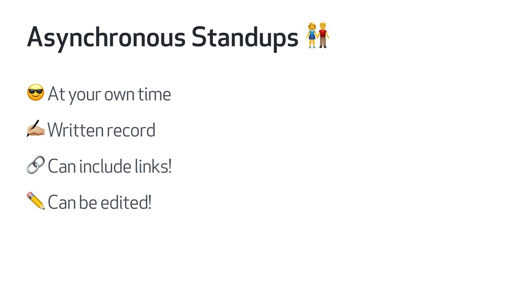 Asynchronous Standups   At your own time * Writ...