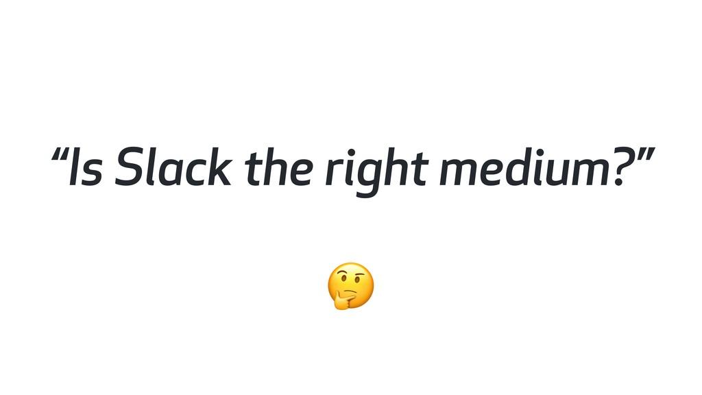 """""""Is Slack the right medium?"""""""