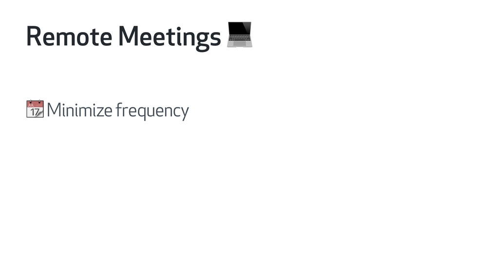 Remote Meetings   Minimize frequency