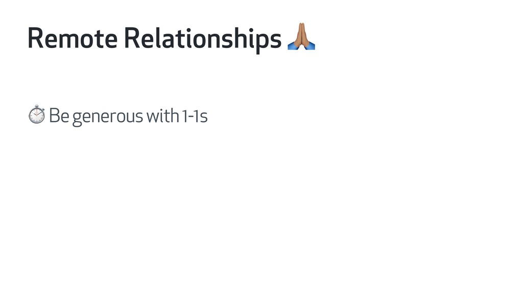 Remote Relationships H ⏱ Be generous with 1-1s