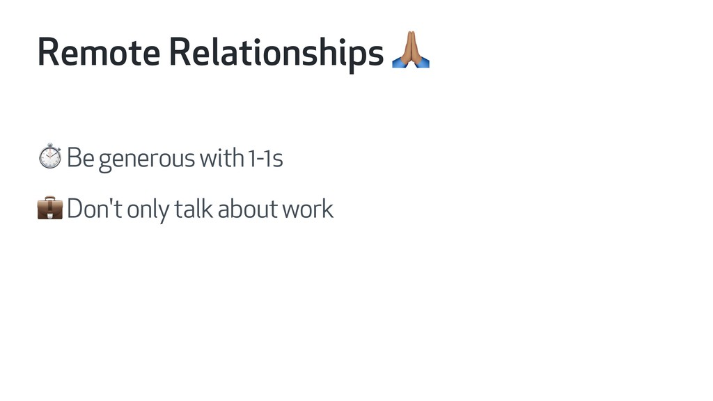 Remote Relationships H ⏱ Be generous with 1-1s ...