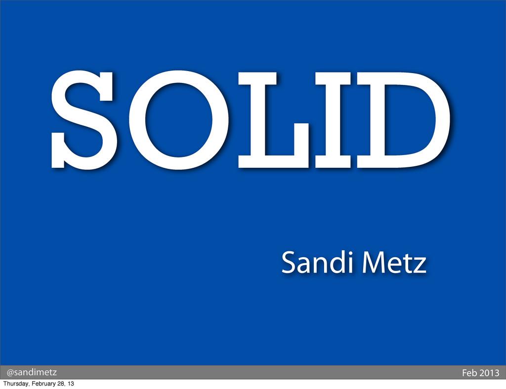 Sandi Metz @sandimetz Feb 2013 SOLID Thursday, ...