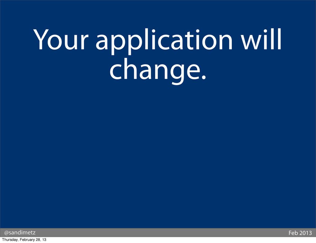 @sandimetz Feb 2013 Your application will chang...