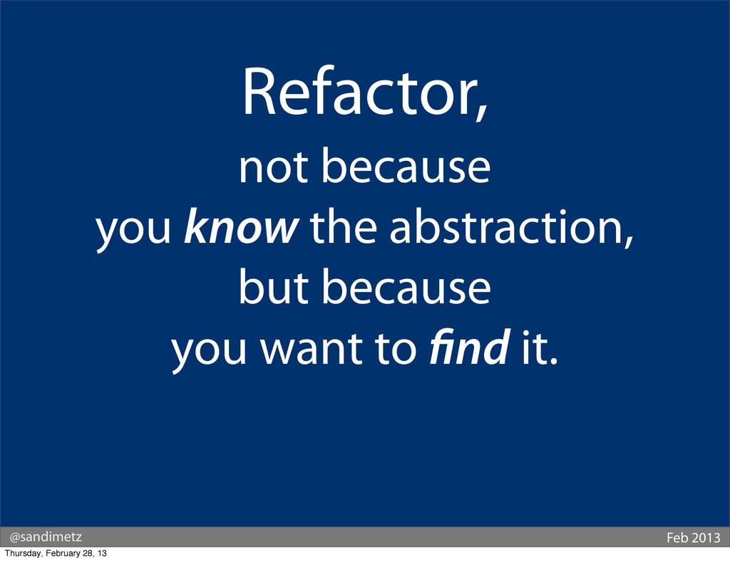@sandimetz Feb 2013 Refactor, not because you k...
