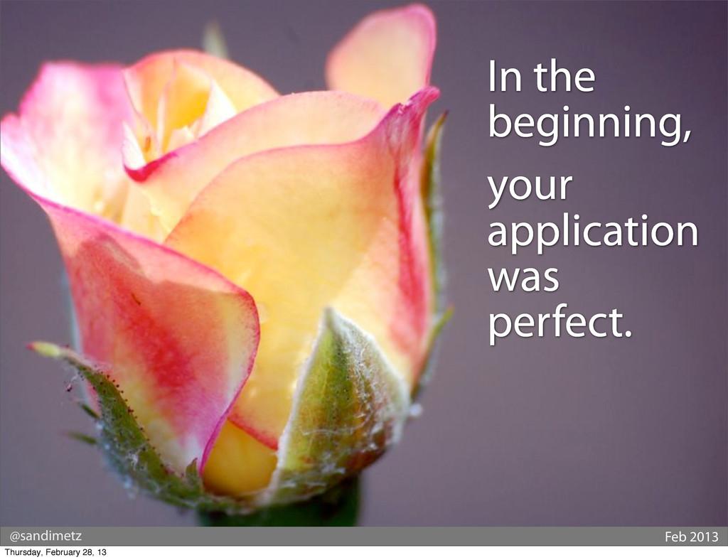 @sandimetz Feb 2013 In the beginning, your appl...