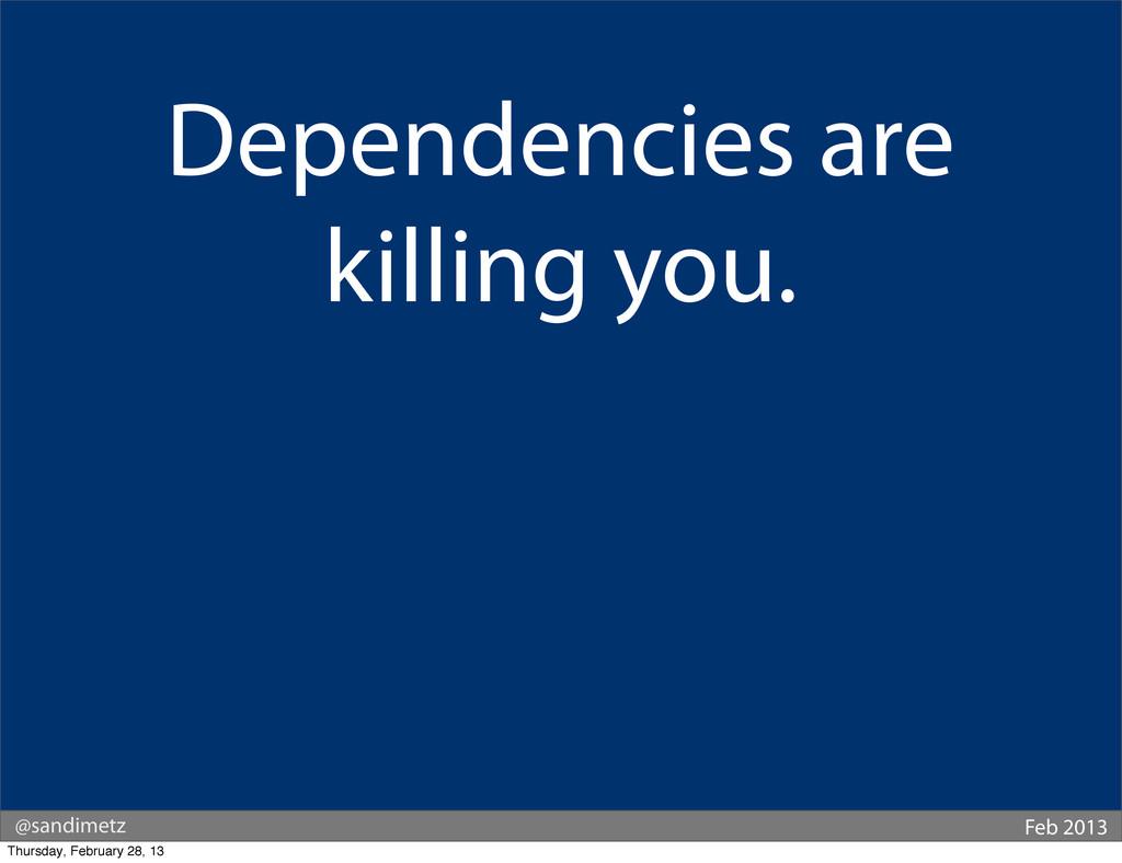 @sandimetz Feb 2013 Dependencies are killing yo...