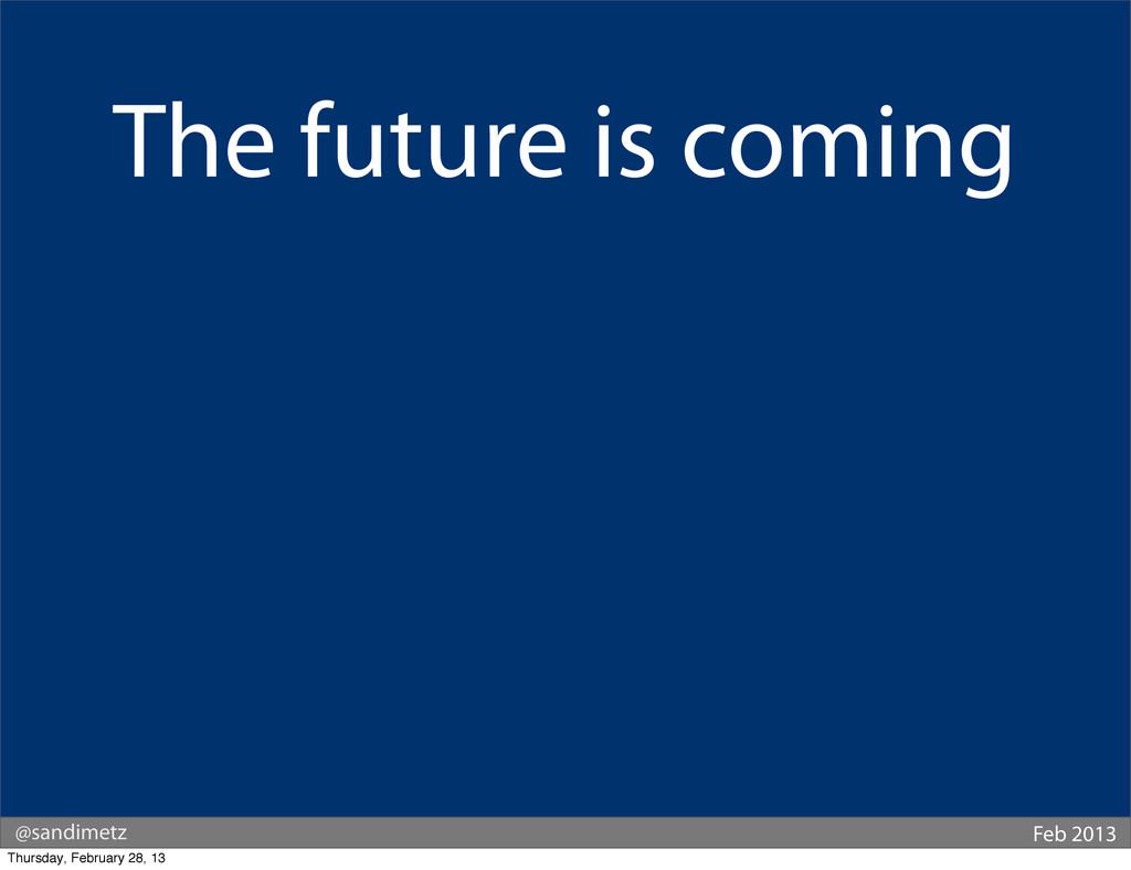 @sandimetz Feb 2013 The future is coming Thursd...