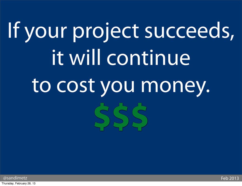 @sandimetz Feb 2013 If your project succeeds, i...