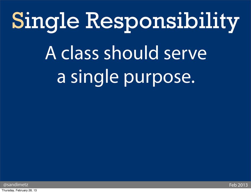 @sandimetz Feb 2013 Single Responsibility A cla...